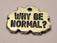 WHY BE NORMAL? - CHARM